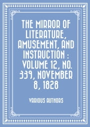The Mirror of Literature, Amusement, and Instruction : Volume 12, No. 339, November 8, 1828 ebook by Various Authors