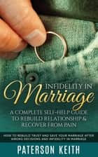 Infidelity in Marriage: A Complete Self-Help Guide to Rebuild Relationship & Recover from Pain ebook by Paterson Keith