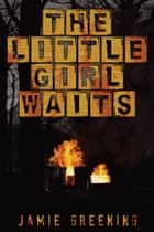 The Little Girl Waits ebook by Jamie Greening