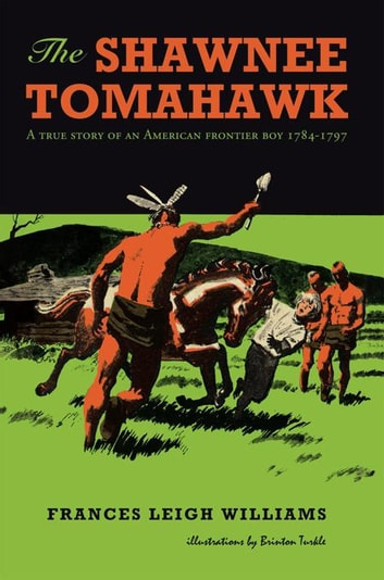 The Shawnee Tomahawk - A True Story of an American Frontier Boy 1784-1797 ebook by Frances Leigh Williams
