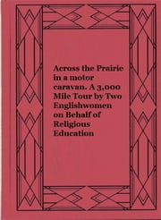Across the Prairie in a motor caravan. A 3,000 Mile Tour by Two Englishwomen on Behalf of Religious Education. ebook by Frances Halton Eva Hasell