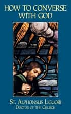 How to Converse with God ebook by Alphonsus St. Liguori