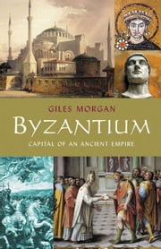 Byzantium: Capital of an Ancient Empire ebook by Morgan, Giles
