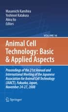 Basic and Applied Aspects - Proceedings of the 21st Annual and International Meeting of the Japanese Association for Animal Cell Technology (JAACT), Fukuoka, Japan, November 24-27, 2008 ebook by Masamichi Kamihira, Yoshinori Katakura, Akira Ito