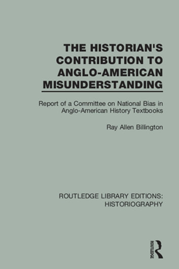 The Historian's Contribution to Anglo-American Misunderstanding - Report of a Committee on National Bias in Anglo-American History Text Books ebook by