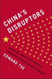 China's Disruptors - How Alibaba, Xiaomi, Tencent, and Other Companies are Changing the Rules of Business ebook by Edward Tse