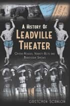 A History of Leadville Theater - Opera Houses, Variety Acts and Burlesque Shows ebook by Gretchen Scanlon