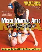 Mixed Martial Arts Unleashed - Mastering the Most Effective Moves for Victory ebook by Mickey Dimic,Christopher Miller