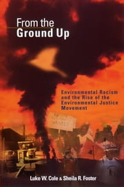 From the Ground Up - Environmental Racism and the Rise of the Environmental Justice Movement ebook by Luke W. Cole,Sheila R. Foster