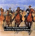 Classic Western Sampler #1: 12 Books by 12 Different Authors ebook by Max Brand