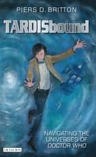 TARDISbound - Navigating the Universes of Doctor Who ebook by Piers D. Britton