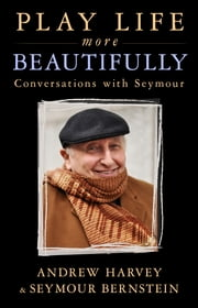 Play Life More Beautifully - Conversations with Seymour ebook by Andrew Harvey,Seymour Bernstein
