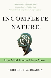 Incomplete Nature: How Mind Emerged from Matter ebook by Terrence W. Deacon