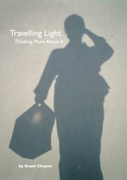 Travelling Light: Thinking More About It ebook by Grant Cheyne