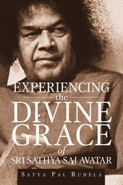 Experiencing the Divine grace of Sri Sathya Sai Avatar ebook by Satya Pal Ruhela