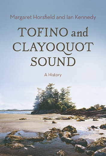 Tofino and Clayoquot Sound - A History ebook by Margaret Horsfield,Ian Kennedy