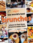 The World's Best Brunches - Where to Find Them and How to Make Them ebook by Lonely Planet Food