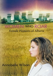Women Who Roar - Female Pioneers of Alberta ebook by Annabelle Wilson