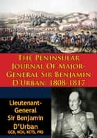 The Peninsular Journal Of Major-General Sir Benjamin D'Urban: 1808-1817 ebook by Lieutenant-General Sir Benjamin D'Urban GCB KCH KCTS FRS, Izac Jozua Rousseau