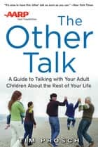 AARP The Other Talk: A Guide to Talking with Your Adult Children about the Rest of Your Life ebook by Tim Prosch