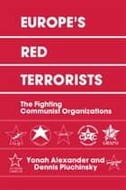 Europe's Red Terrorists - The Fighting Communist Organizations ebook by Yonah Alexander, Dennis A. Pluchinsky