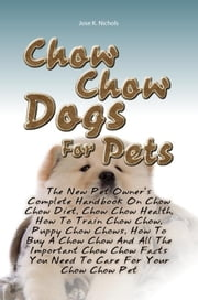 Chow Chow Dogs For Pets - The New Pet Owner's Complete Handbook On Chow Chow Diet, Chow Chow Health, How To Train Chow Chow, Puppy Chow Chows, How To Buy A Chow Chow And All The Important Chow Chow Facts You Need To Care For Your Chow Chow Pet ebook by Jose K. Nichols Copy