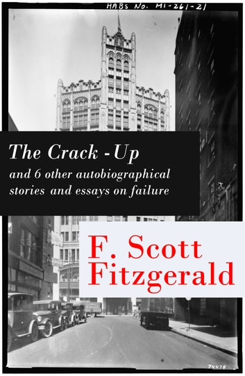 The Crack-Up - and 6 other autobiographical stories and essays on failure: My Lost City + The Crack-Up + Pasting It Together + Handle with Care + Afternoon of an Author + Early Success + My Generation ebook by Fitzgerald,Francis Scott