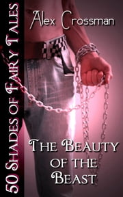 The Beauty of the Beast (50 Shades of Fairy Tales) ebook by Alex Crossman