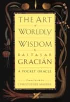 The Art of Worldly Wisdom - A Pocket Oracle ebook by Baltasar Gracian, Christopher Maurer