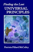 Finding the Lost Universal Principles: The Three Little Pigs unlock the door ebook by Patricia Pillard McCulley