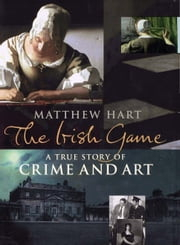 The Irish Game - A True Story of Crime and Art ebook by Matthew Hart