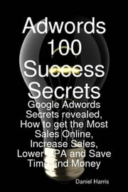 Adwords 100 Success Secrets - Google Adwords Secrets revealed, How to get the Most Sales Online, Increase Sales, Lower CPA and Save Time and Money ebook by Daniel Harris