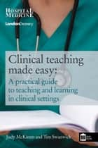 Clinical Teaching Made Easy - A practical guide to teaching and learning in clinical settings ebook by Judy McKimm