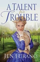 Talent for Trouble, A (Ladies of Distinction Book #3) ebook by Jen Turano