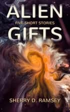 Alien Gifts - Five Short Stories ebook by Sherry D. Ramsey