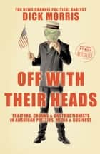 Off with Their Heads - Traitors, Crooks, and Obstructionists in American Politics, Media, and Business ebook by Dick Morris