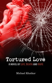 Tortured Love - A novel of life, death and hope ebook by Michael Khatkar