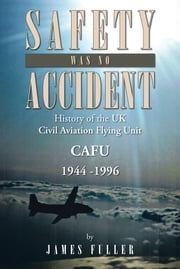 SAFETY WAS NO ACCIDENT - History of the UK Civil Aviation Flying Unit CAFU 1944 -1996 ebook by James Fuller