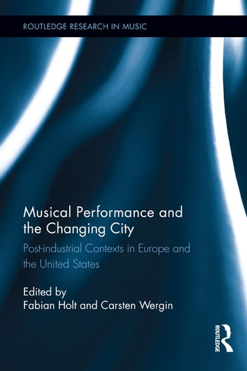 Musical Performance and the Changing City - Post-industrial Contexts in Europe and the United States ebook by