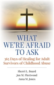 What We're Afraid to Ask: 365 Days of Healing for Adult Survivors of Childhood Abuse ebook by Sherri L. Board,Jon M. Fleetwood,Anna M. Jones