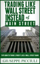 Trading Like Wall $treet Instead of Main Street ebook by Giuseppe Picciuli