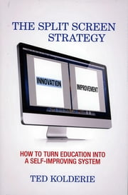 The Split Screen Strategy - How to Turn Education into a Self-Improving System ebook by Ted Kolderie