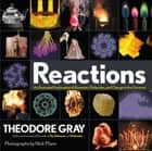 Reactions - An Illustrated Exploration of Elements, Molecules, and Change in the Universe ebook by Theodore Gray