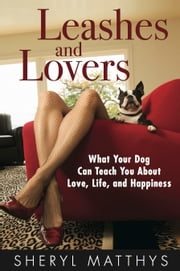 Leashes and Lovers - What Your Dog Can Teach You About Love, Life, and Happiness ebook by Sheryl Matthys