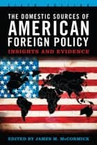 The Domestic Sources of American Foreign Policy - Insights and Evidence ebook by James M. McCormick, Joseph S. Nye Jr., Gideon Rachman,...