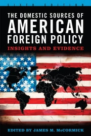 The Domestic Sources of American Foreign Policy - Insights and Evidence ebook by James M. McCormick,Joseph S. Nye Jr.,Gideon Rachman,Walter Russell Mead,John Mearsheimer,Stephen Walt,Peter D. Feaver,Christopher Gelpi,Adam J. Berinsky,Miroslav Nincic,Michael Nelson,Louis Fisher,I.M. Destler,James M. Lindsay,Hillary Rodham Clinton,Gordon Adams,Matthew Leatherman,Robert Jervis,Philip A. Russo,Patrick J. Haney,Steve Smith,James C. Thomson Jr,Christopher M. Jones,James M. Goldgeier,Jon Western,Seymour M. Hersh,Ryan Lizza