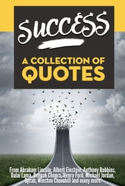 SUCCESS: A Collection Of Quotes - From Abraham Lincoln, Albert Einstein, Anthony Robbins, Dalai Lama, Deepak Chopra, Henry Ford, Michael Jordan, Oprah, Winston Churchill and many more! ebook by Sapiens Hub