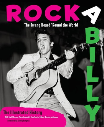 Rockabilly - The Twang Heard 'Round the World: The Illustrated History eBook by Michael Dregni,Greil Marcus,Guralnick,Sante,Gordon,Burgess