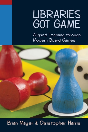 Libraries Got Game: Aligned Learning through Modern Board Games ebook by Brian Mayer,Christopher Harris