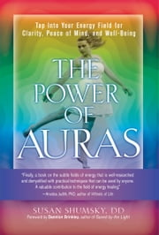 The Power of Auras - Tap Into Your Energy Field For Clarity, Peace of Mind, and Well-Being ebook by Susan Shumsky